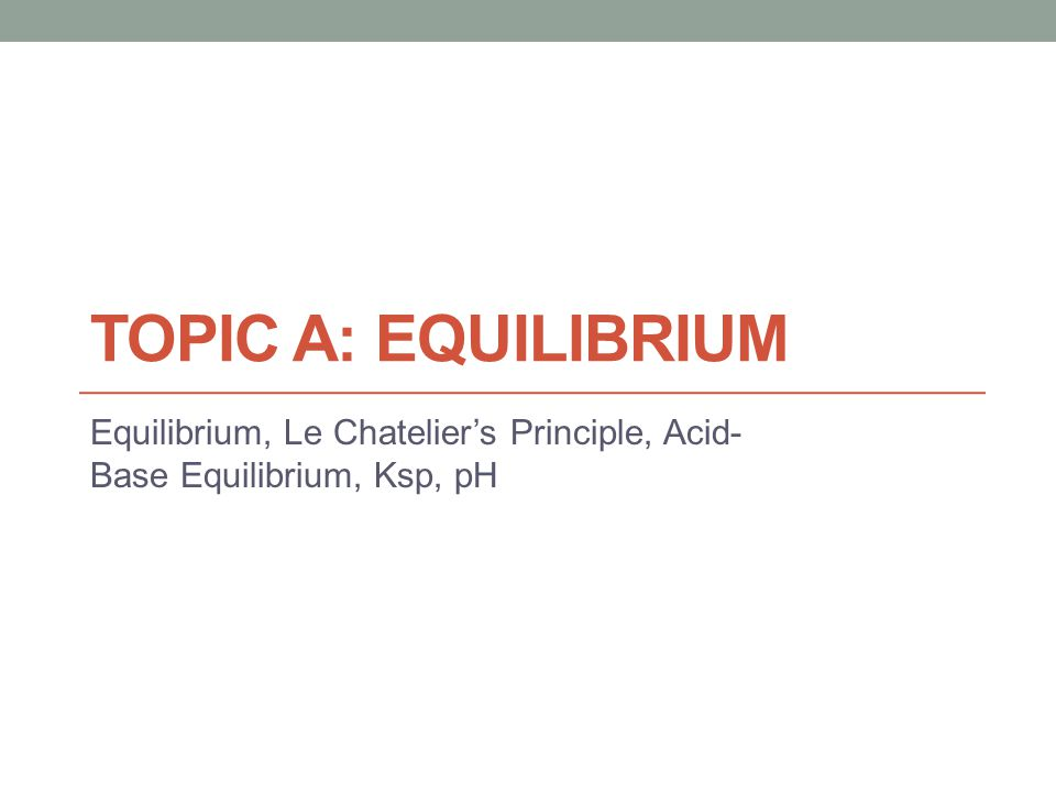 TOPIC A: EQUILIBRIUM Equilibrium, Le Chatelier's Principle, Acid- Base Equilibrium, Ksp, pH