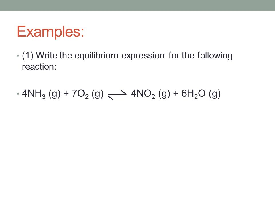 Examples: (1) Write the equilibrium expression for the following reaction: 4NH 3 (g) + 7O 2 (g) 4NO 2 (g) + 6H 2 O (g)