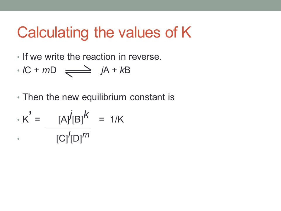 Calculating the values of K If we write the reaction in reverse. lC + mD jA + kB Then the new equilibrium constant is K ' = [A] j [B] k = 1/K [C] l [D