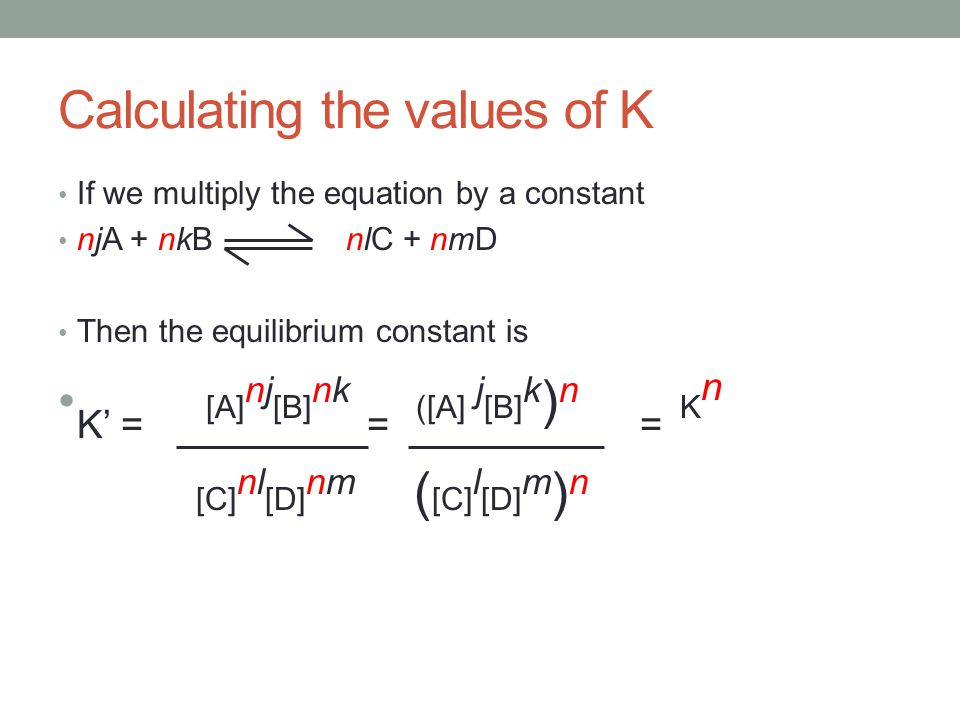 Calculating the values of K If we multiply the equation by a constant njA + nkB nlC + nmD Then the equilibrium constant is K' = [A] nj [B] nk = ([A] j