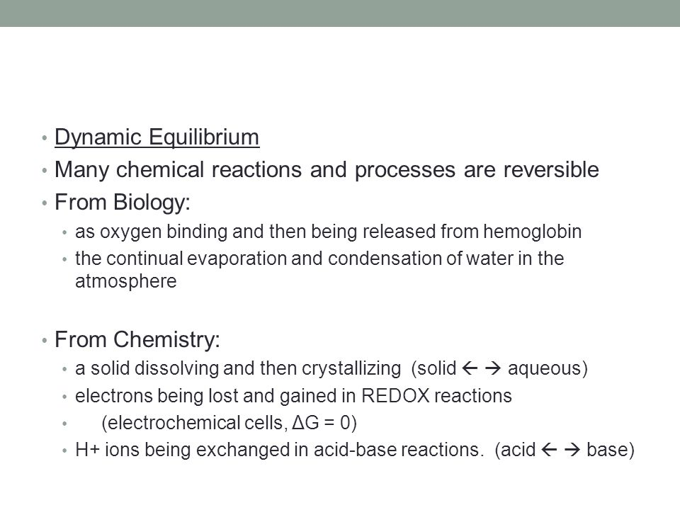 Dynamic Equilibrium Many chemical reactions and processes are reversible From Biology: as oxygen binding and then being released from hemoglobin the c
