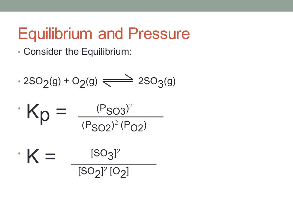 Consider the Equilibrium: 2SO 2 (g) + O 2 (g) 2SO 3 (g) K p = (P SO3 ) 2 (P SO2 ) 2 (P O2 ) K = [SO 3 ] 2 [SO 2 ] 2 [O 2 ] Equilibrium and Pressure