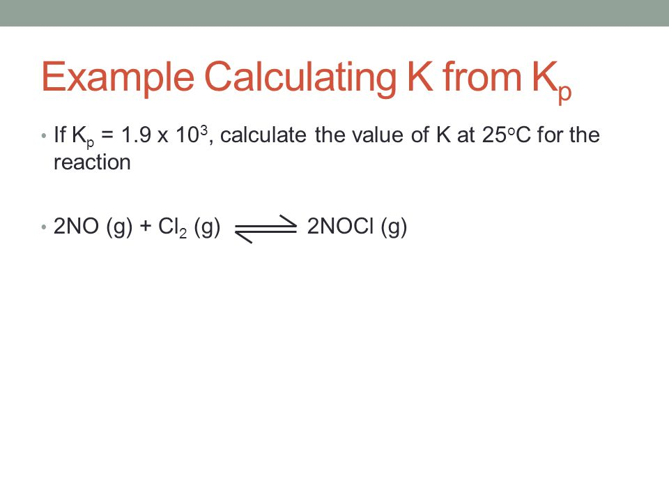 If K p = 1.9 x 10 3, calculate the value of K at 25 o C for the reaction 2NO (g) + Cl 2 (g) 2NOCl (g) Example Calculating K from K p