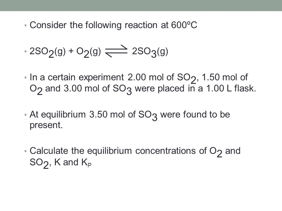 Consider the following reaction at 600ºC 2SO 2 (g) + O 2 (g) 2SO 3 (g) In a certain experiment 2.00 mol of SO 2, 1.50 mol of O 2 and 3.00 mol of SO 3