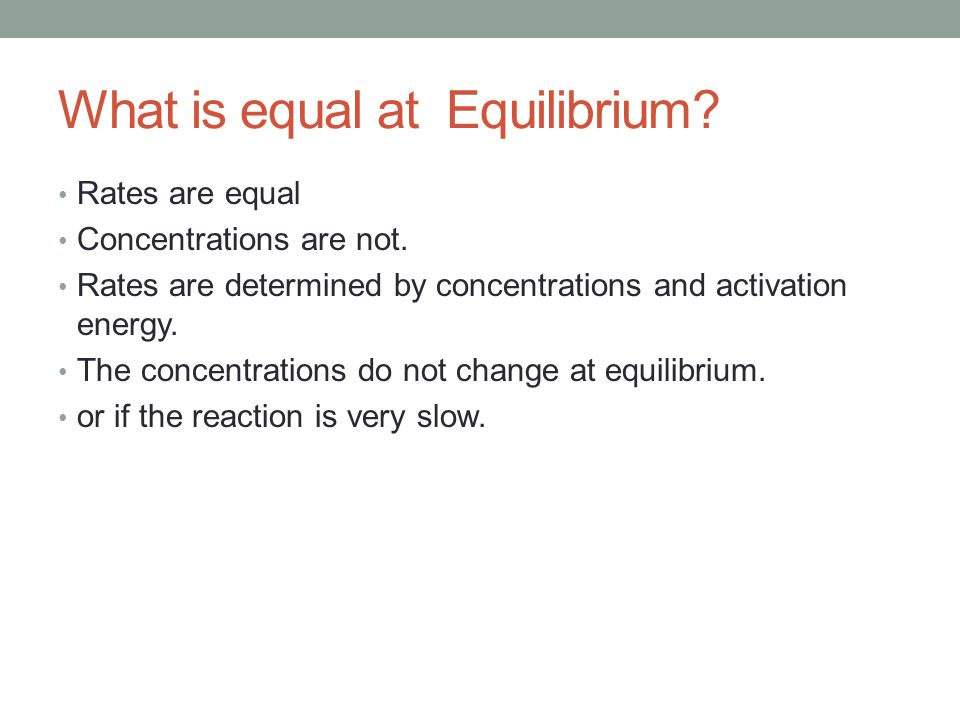 What is equal at Equilibrium? Rates are equal Concentrations are not. Rates are determined by concentrations and activation energy. The concentrations