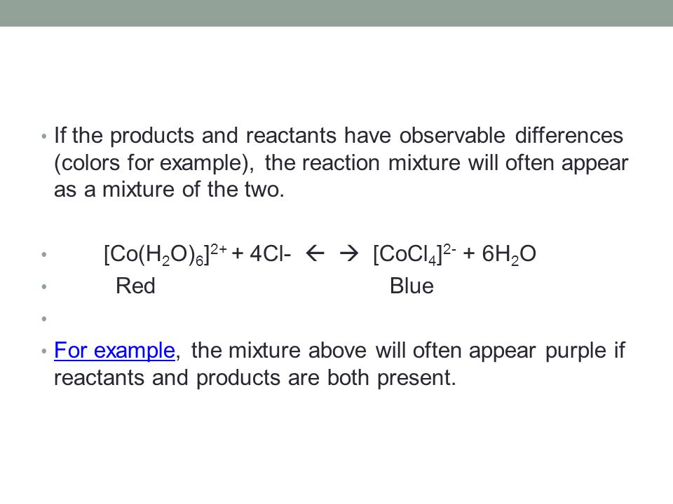 If the products and reactants have observable differences (colors for example), the reaction mixture will often appear as a mixture of the two. [Co(H