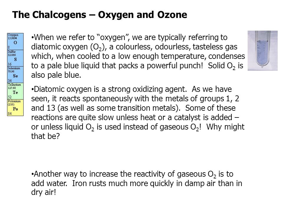 """The Chalcogens – Oxygen and Ozone When we refer to """"oxygen"""", we are typically referring to diatomic oxygen (O 2 ), a colourless, odourless, tasteless"""