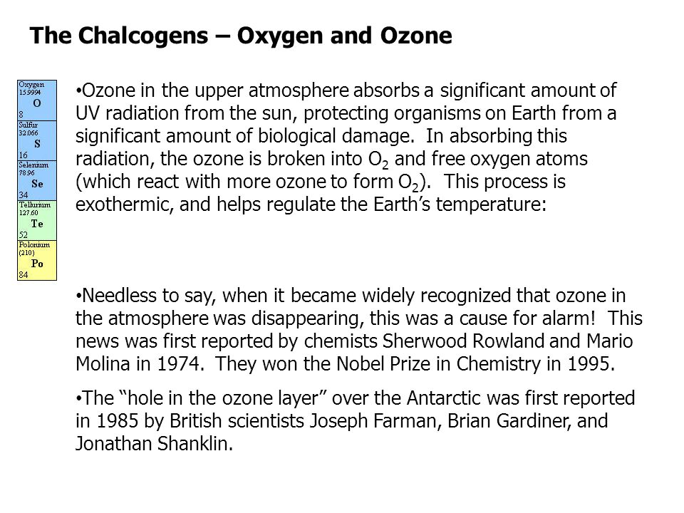 The Chalcogens – Oxygen and Ozone Ozone in the upper atmosphere absorbs a significant amount of UV radiation from the sun, protecting organisms on Ear
