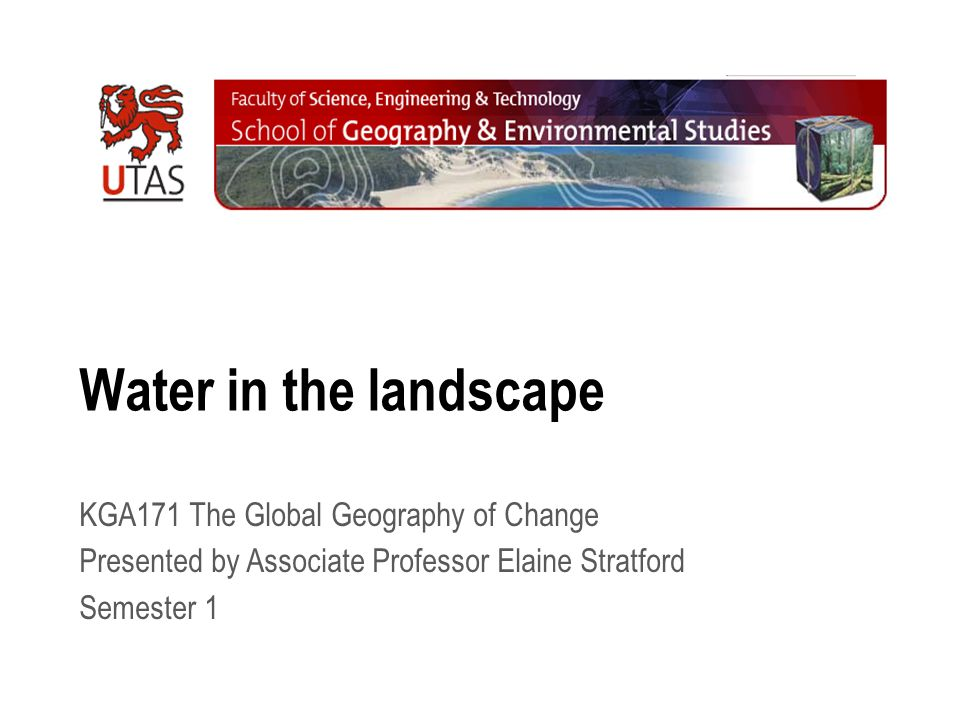 Water in the landscape KGA171 The Global Geography of Change Presented by Associate Professor Elaine Stratford Semester 1