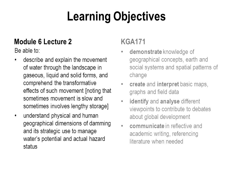 Learning Objectives Module 6 Lecture 2 Be able to: describe and explain the movement of water through the landscape in gaseous, liquid and solid forms, and comprehend the transformative effects of such movement [noting that sometimes movement is slow and sometimes involves lengthy storage] understand physical and human geographical dimensions of damming and its strategic use to manage water's potential and actual hazard status KGA171 demonstrate knowledge of geographical concepts, earth and social systems and spatial patterns of change create and interpret basic maps, graphs and field data identify and analyse different viewpoints to contribute to debates about global development communicate in reflective and academic writing, referencing literature when needed