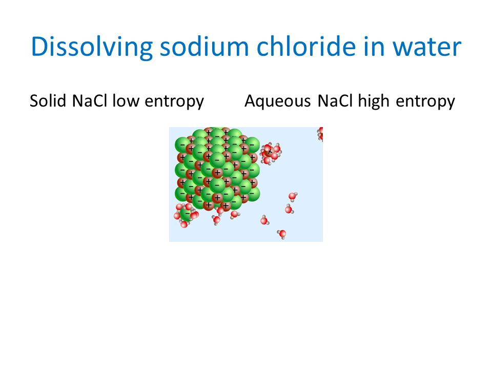 Dissolving sodium chloride in water Solid NaCl low entropy Aqueous NaCl high entropy
