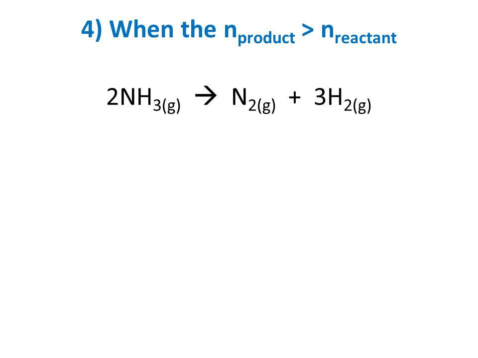 4) When the n product > n reactant 2NH 3(g)  N 2(g) + 3H 2(g)