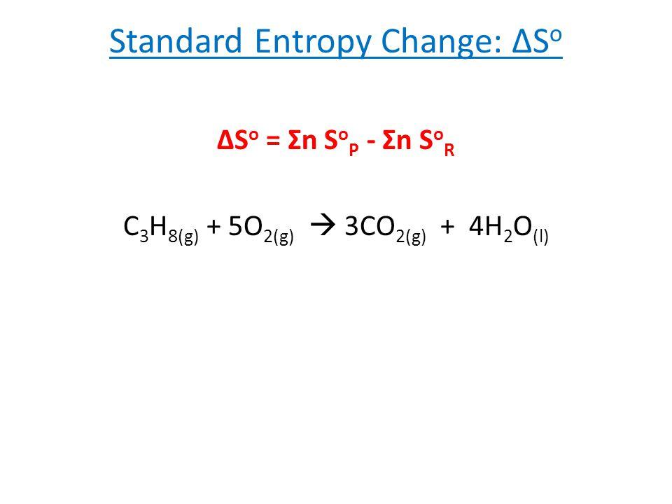Standard Entropy Change: ΔS o ΔS o = Σn S o P - Σn S o R C 3 H 8(g) + 5O 2(g)  3CO 2(g) + 4H 2 O (l)