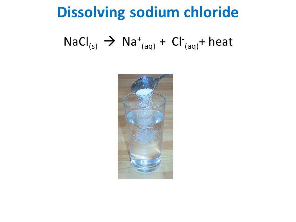 Dissolving sodium chloride NaCl (s)  Na + (aq) + Cl - (aq) + heat
