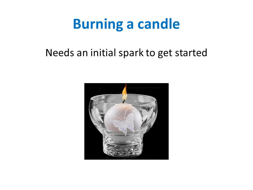 Burning a candle Needs an initial spark to get started