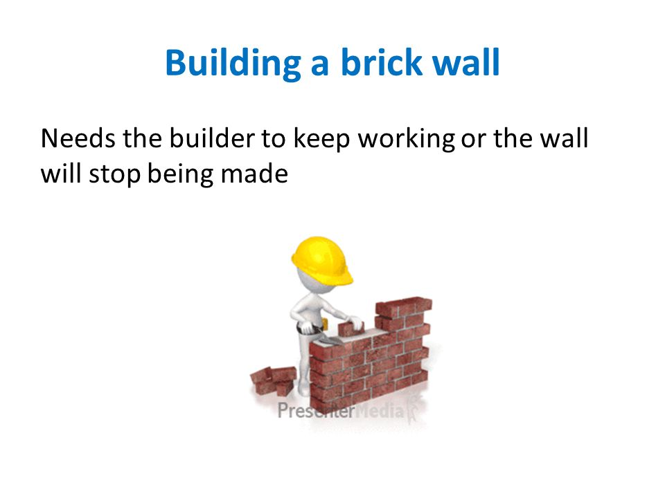 Building a brick wall Needs the builder to keep working or the wall will stop being made