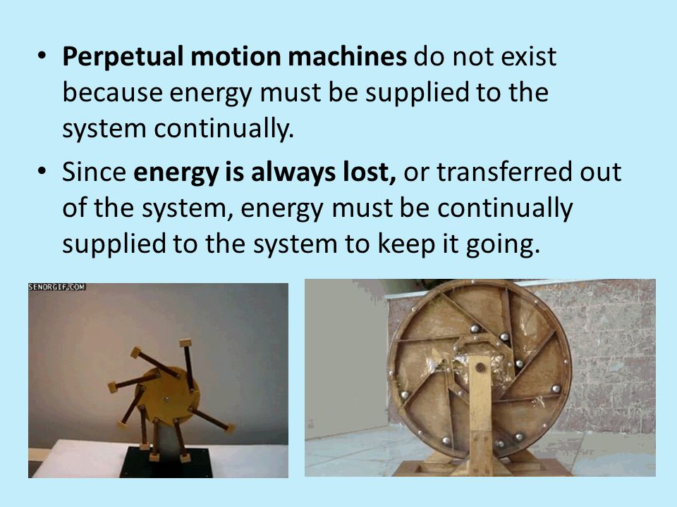 Perpetual motion machines do not exist because energy must be supplied to the system continually.