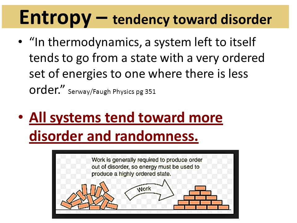 Entropy – tendency toward disorder In thermodynamics, a system left to itself tends to go from a state with a very ordered set of energies to one where there is less order. Serway/Faugh Physics pg 351 All systems tend toward more disorder and randomness.