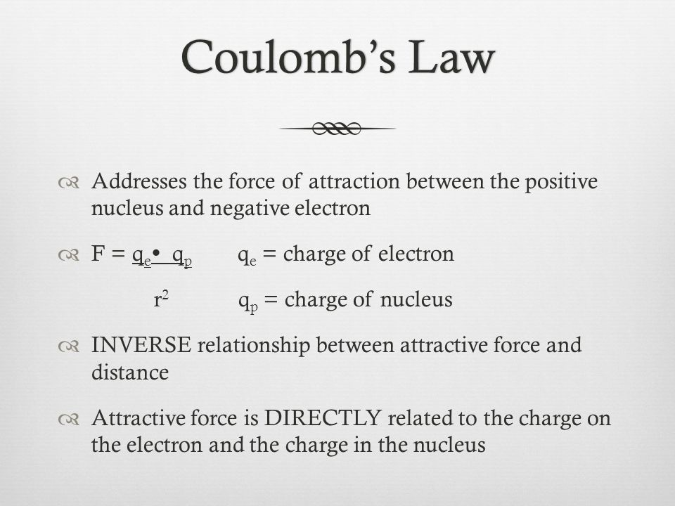 Coulomb's LawCoulomb's Law  Addresses the force of attraction between the positive nucleus and negative electron  F = q e  q p q e = charge of electron r 2 q p = charge of nucleus  INVERSE relationship between attractive force and distance  Attractive force is DIRECTLY related to the charge on the electron and the charge in the nucleus
