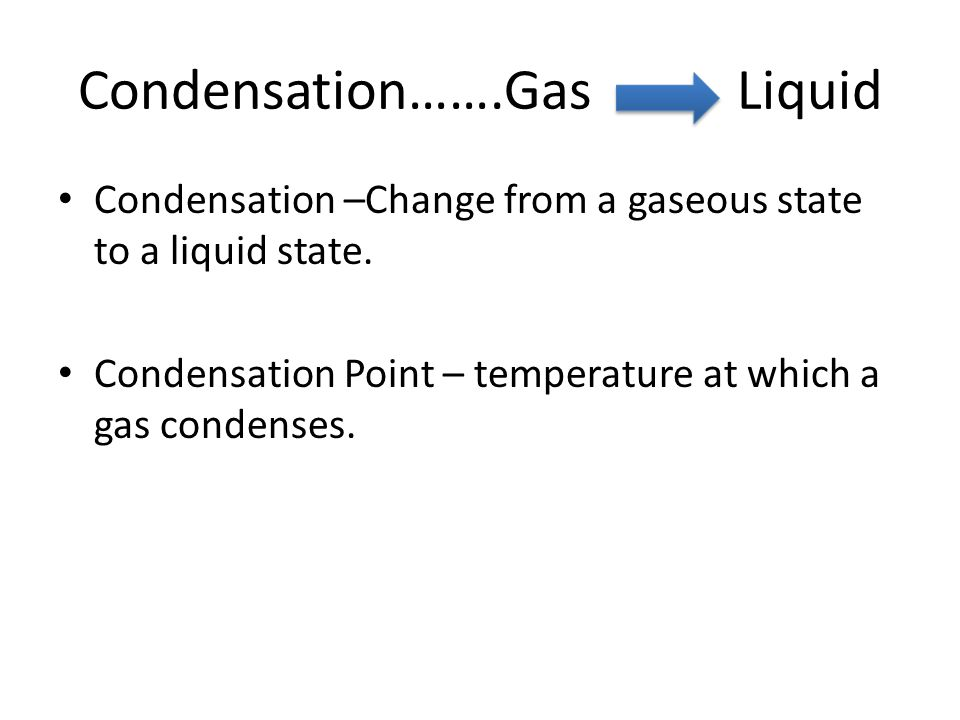 Condensation…….Gas Liquid Condensation –Change from a gaseous state to a liquid state.