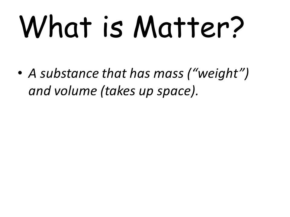What is Matter? A substance that has mass ( weight ) and volume (takes up space).