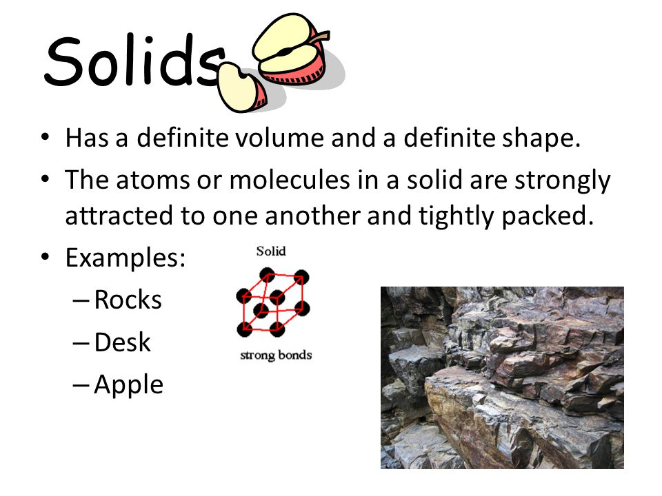 Solids Has a definite volume and a definite shape.