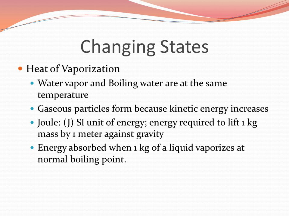 Changing States Heat of Vaporization Water vapor and Boiling water are at the same temperature Gaseous particles form because kinetic energy increases Joule: (J) SI unit of energy; energy required to lift 1 kg mass by 1 meter against gravity Energy absorbed when 1 kg of a liquid vaporizes at normal boiling point.