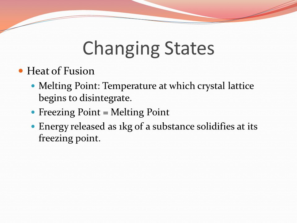 Changing States Heat of Fusion Melting Point: Temperature at which crystal lattice begins to disintegrate.