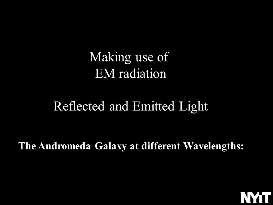Making use of EM radiation Reflected and Emitted Light The Andromeda Galaxy at different Wavelengths: