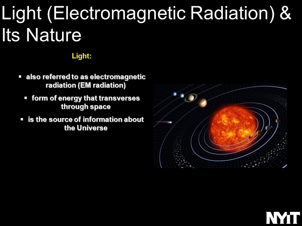 Light:  also referred to as electromagnetic radiation (EM radiation)  form of energy that transverses through space  is the source of information about the Universe