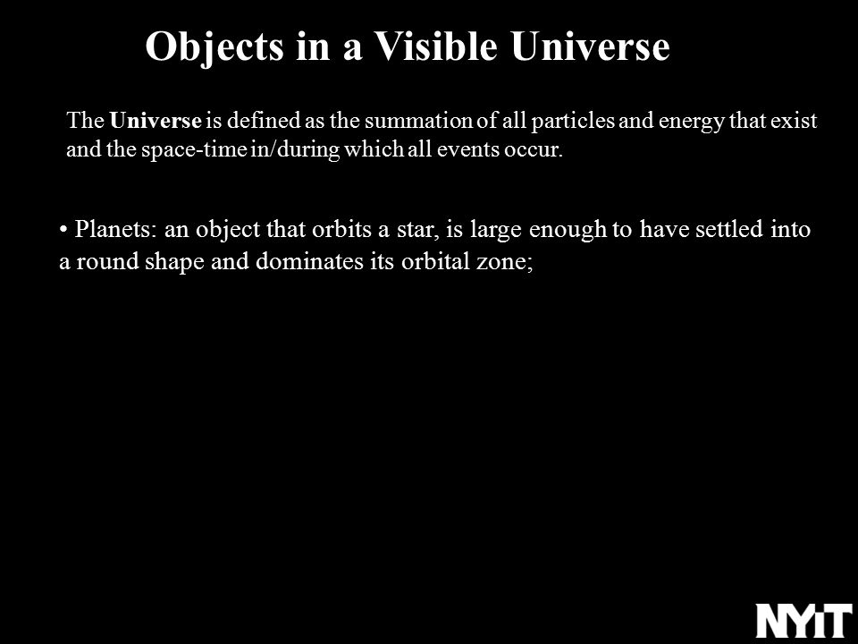 an object that orbits a star, is large enough to have settled into a round shape and dominates its orbital zone Planets: an object that orbits a star, is large enough to have settled into a round shape and dominates its orbital zone; Objects in a Visible Universe The Universe is defined as the summation of all particles and energy that exist and the space-time in/during which all events occur.