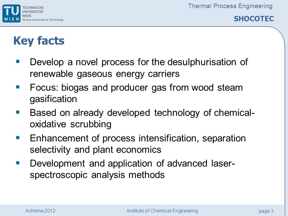 Institute of Chemical Engineering page 3 Achema 2012 Thermal Process Engineering SHOCOTEC Key facts  Develop a novel process for the desulphurisation of renewable gaseous energy carriers  Focus: biogas and producer gas from wood steam gasification  Based on already developed technology of chemical- oxidative scrubbing  Enhancement of process intensification, separation selectivity and plant economics  Development and application of advanced laser- spectroscopic analysis methods