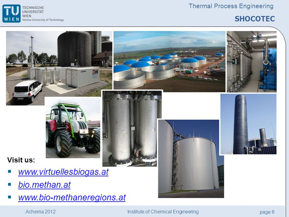 Institute of Chemical Engineering page 6 Achema 2012 Thermal Process Engineering SHOCOTEC Visit us:  www.virtuellesbiogas.at www.virtuellesbiogas.at  bio.methan.at bio.methan.at  www.bio-methaneregions.at www.bio-methaneregions.at