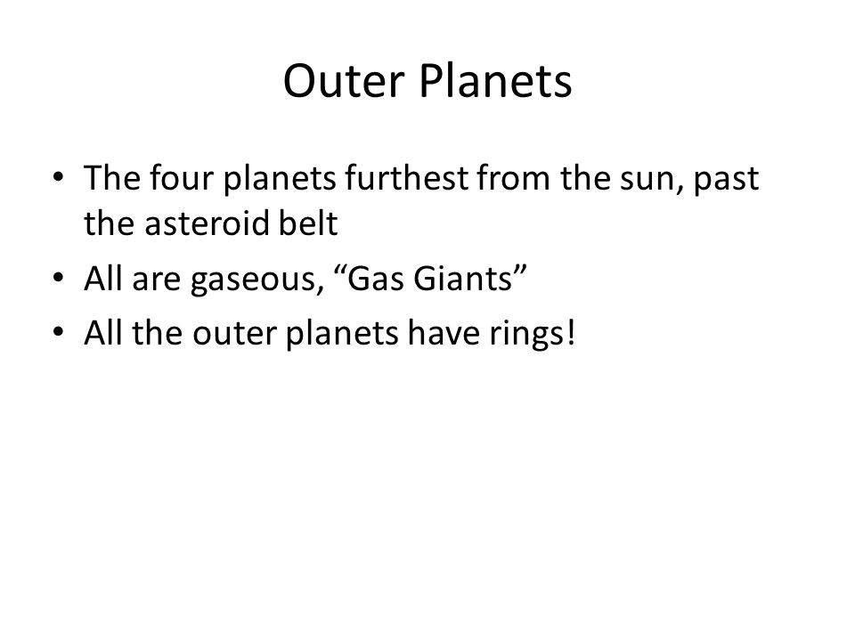 Outer Planets The four planets furthest from the sun, past the asteroid belt All are gaseous, Gas Giants All the outer planets have rings!