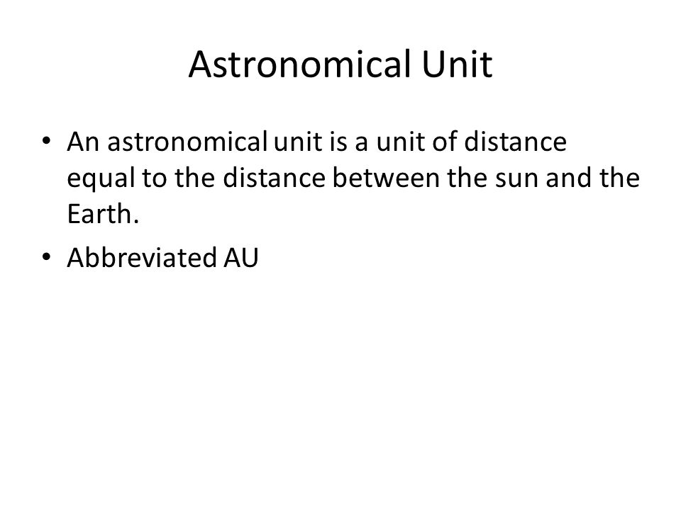 Astronomical Unit An astronomical unit is a unit of distance equal to the distance between the sun and the Earth. Abbreviated AU