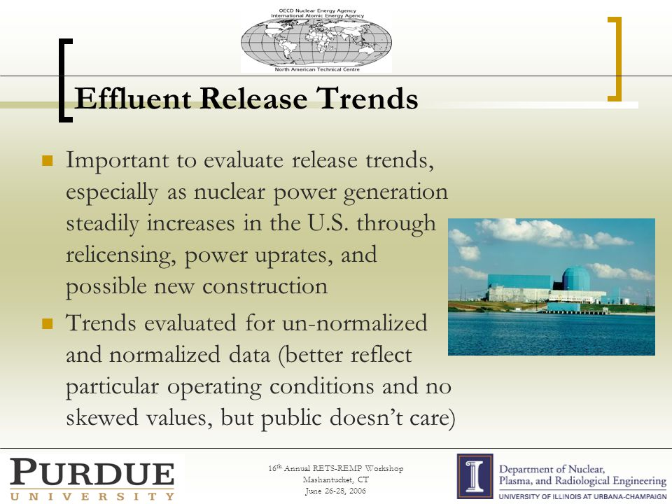 16 th Annual RETS-REMP Workshop Mashantucket, CT June 26-28, 2006 Effluent Release Trends Important to evaluate release trends, especially as nuclear power generation steadily increases in the U.S.
