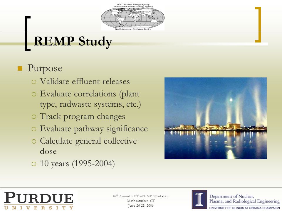 16 th Annual RETS-REMP Workshop Mashantucket, CT June 26-28, 2006 REMP Study Purpose  Validate effluent releases  Evaluate correlations (plant type, radwaste systems, etc.)  Track program changes  Evaluate pathway significance  Calculate general collective dose  10 years (1995-2004)