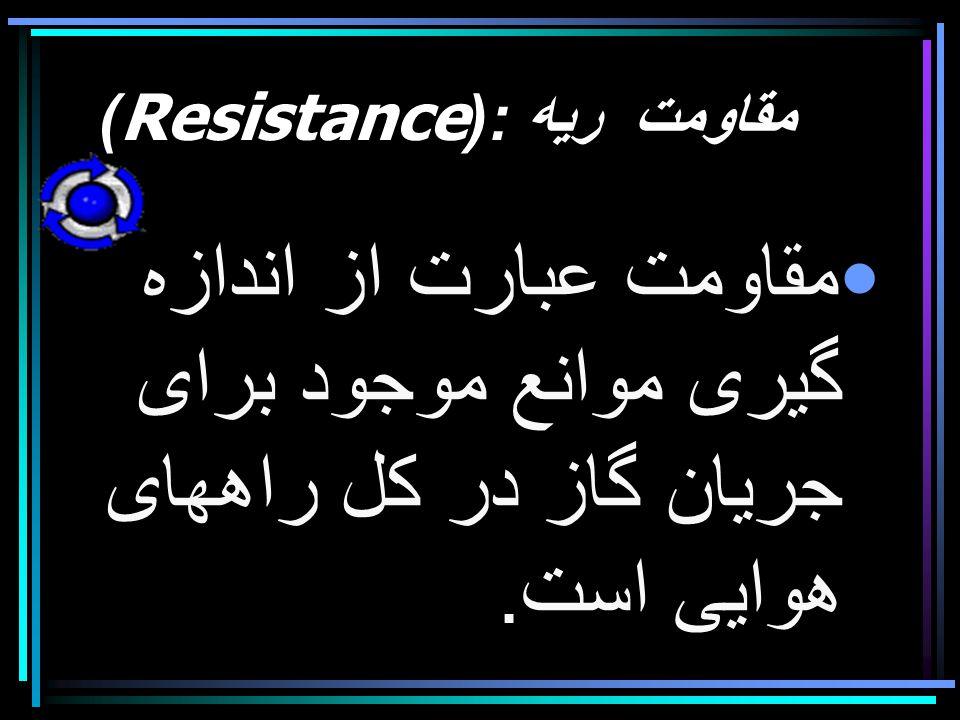 مقاومت ريه :(Resistance) مقاومت عبارت از اندازه گيری موانع موجود برای جريان گاز در كل راههای هوايی است.