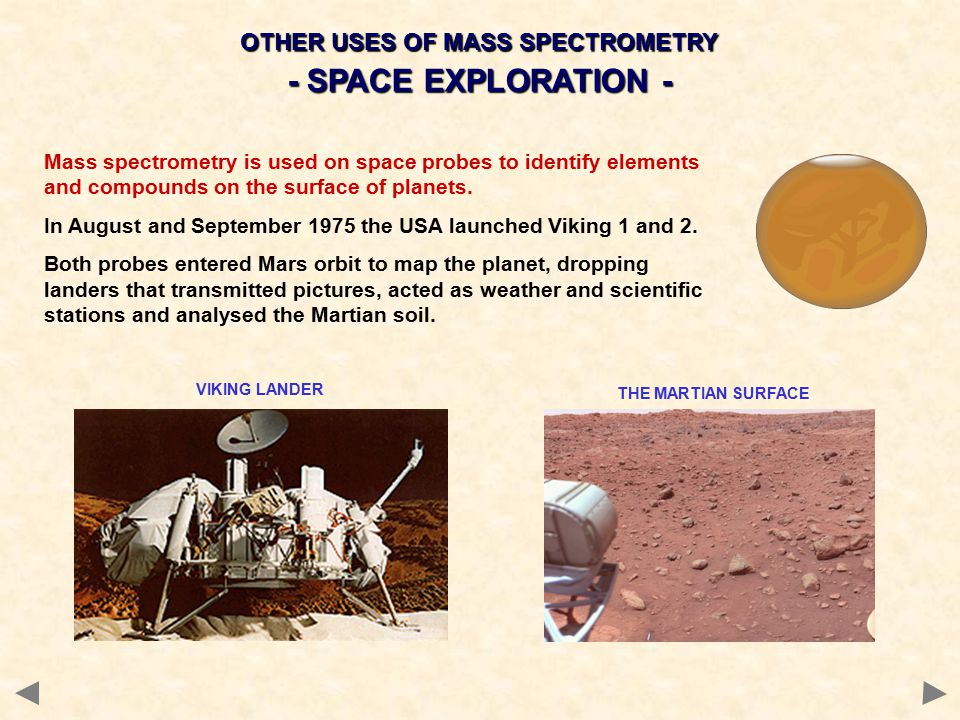 OTHER USES OF MASS SPECTROMETRY - SPACE EXPLORATION - Mass spectrometry is used on space probes to identify elements and compounds on the surface of planets.
