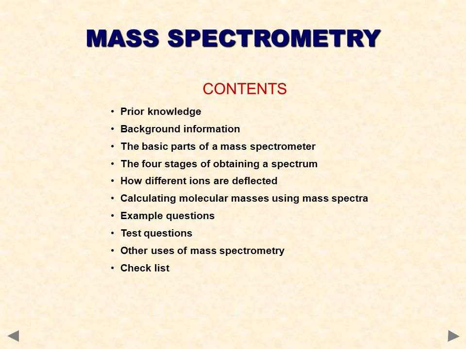 CONTENTS Prior knowledge Background information The basic parts of a mass spectrometer The four stages of obtaining a spectrum How different ions are deflected Calculating molecular masses using mass spectra Example questions Test questions Other uses of mass spectrometry Check list MASS SPECTROMETRY