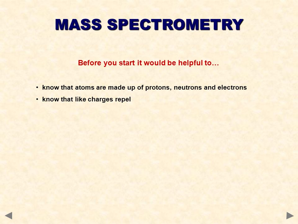 Before you start it would be helpful to… know that atoms are made up of protons, neutrons and electrons know that like charges repel MASS SPECTROMETRY