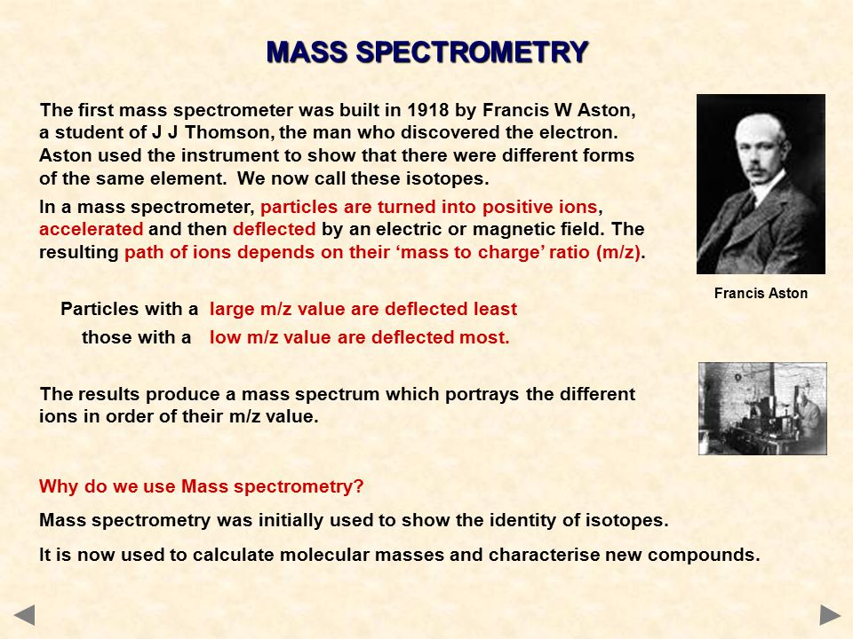 The first mass spectrometer was built in 1918 by Francis W Aston, a student of J J Thomson, the man who discovered the electron.