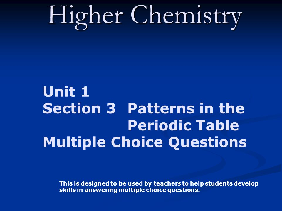 Higher Chemistry Unit 1 Section 3 Patterns in the Periodic Table Multiple Choice Questions This is designed to be used by teachers to help students de
