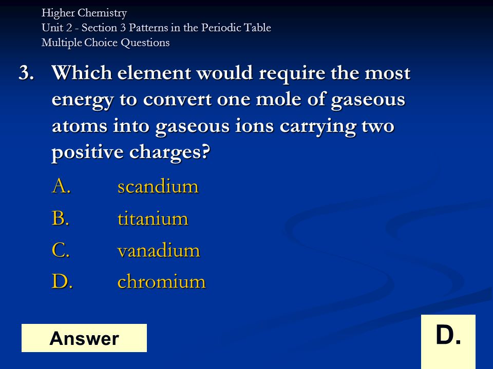 Higher Chemistry Unit 2 - Section 3 Patterns in the Periodic Table Multiple Choice Questions 3.Which element would require the most energy to convert one mole of gaseous atoms into gaseous ions carrying two positive charges.