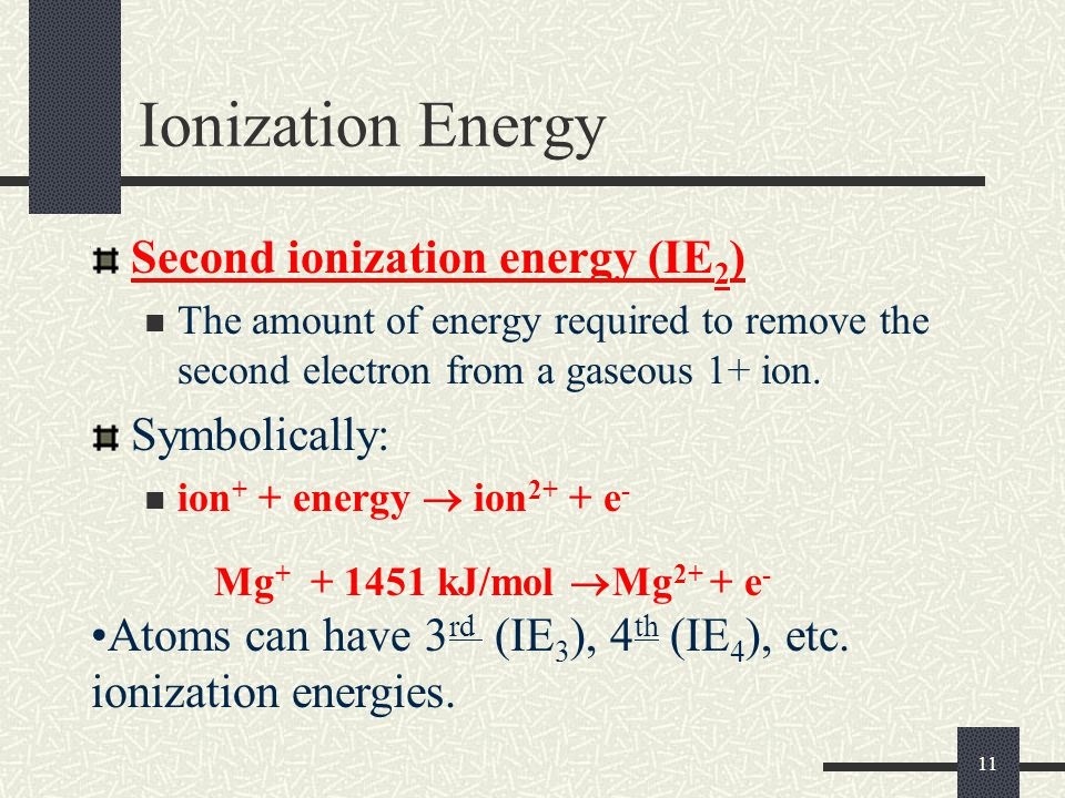 11 Ionization Energy Second ionization energy (IE 2 ) The amount of energy required to remove the second electron from a gaseous 1+ ion. Symbolically: