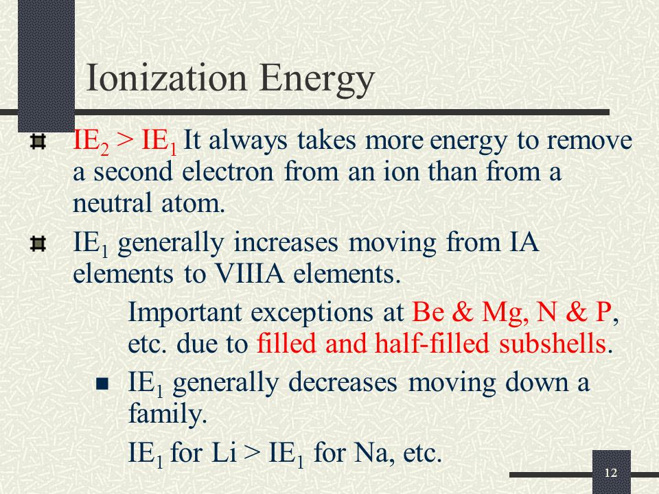 12 Ionization Energy IE 2 > IE 1 It always takes more energy to remove a second electron from an ion than from a neutral atom. IE 1 generally increase