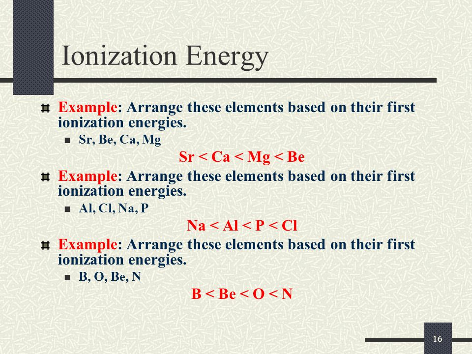 16 Ionization Energy Example: Arrange these elements based on their first ionization energies. Sr, Be, Ca, Mg Sr < Ca < Mg < Be Example: Arrange these