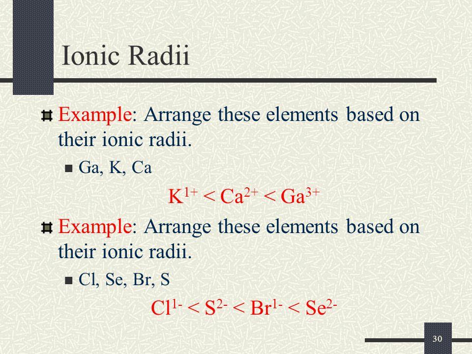 30 Ionic Radii Example: Arrange these elements based on their ionic radii. Ga, K, Ca K 1+ < Ca 2+ < Ga 3+ Example: Arrange these elements based on the
