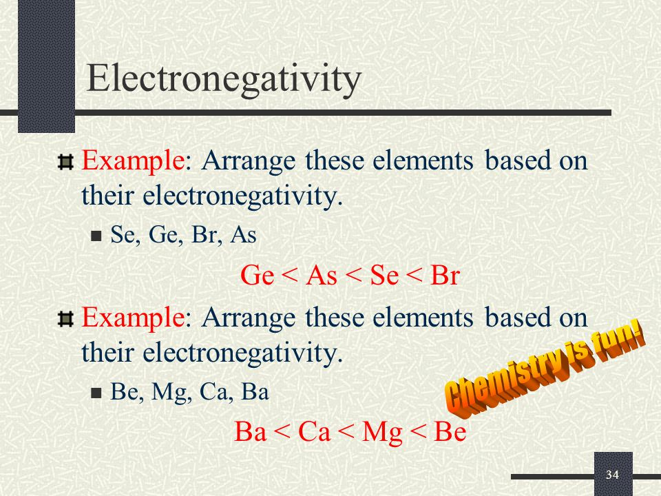 34 Electronegativity Example: Arrange these elements based on their electronegativity. Se, Ge, Br, As Ge < As < Se < Br Example: Arrange these element