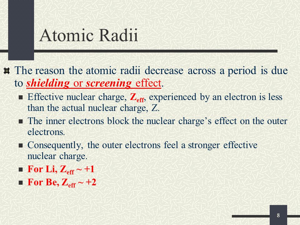 8 The reason the atomic radii decrease across a period is due to shielding or screening effect. Effective nuclear charge, Z eff, experienced by an ele